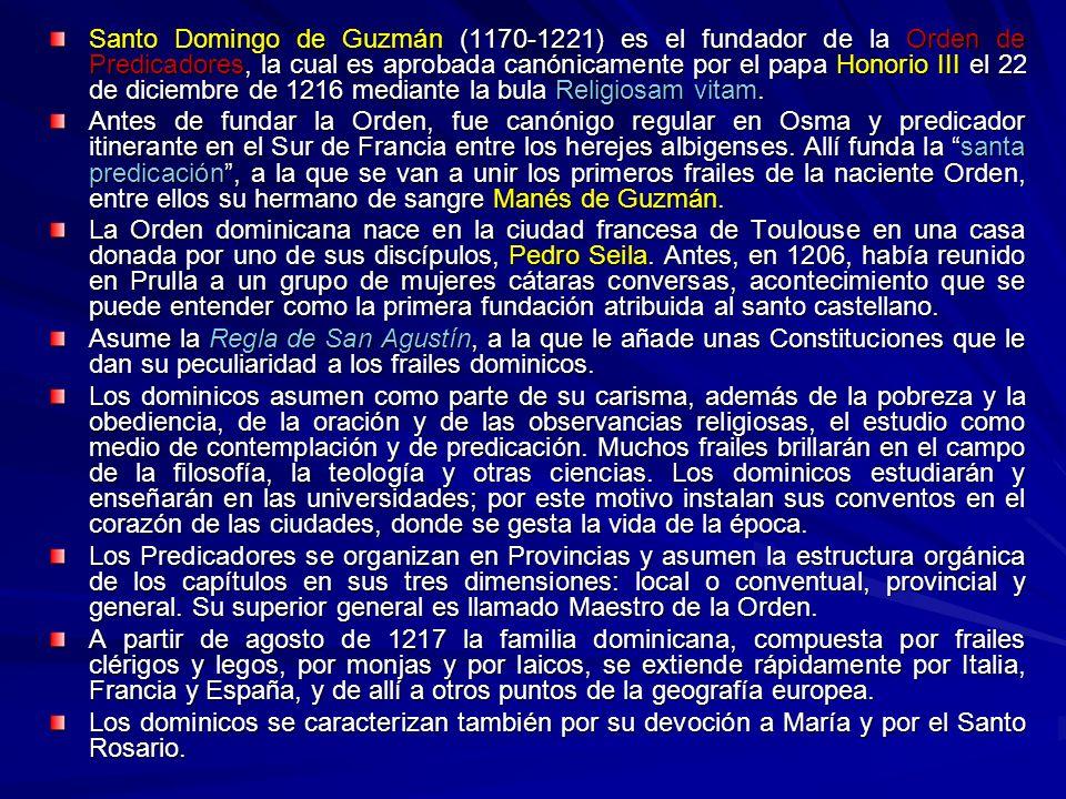 Santo Domingo de Guzmán (1170-1221) es el fundador de la Orden de Predicadores, la cual es aprobada canónicamente por el papa Honorio III el 22 de diciembre de 1216 mediante la bula Religiosam vitam.