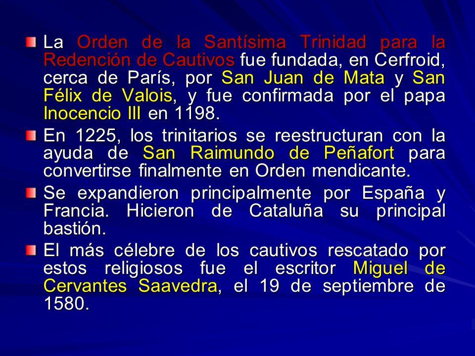 La Orden de la Santísima Trinidad para la Redención de Cautivos fue fundada, en Cerfroid, cerca de París, por San Juan de Mata y San Félix de Valois, y fue confirmada por el papa Inocencio III en 1198.