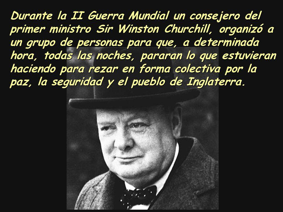 Durante la II Guerra Mundial un consejero del primer ministro Sir Winston Churchill, organizó a un grupo de personas para que, a determinada hora, todas las noches, pararan lo que estuvieran haciendo para rezar en forma colectiva por la paz, la seguridad y el pueblo de Inglaterra.