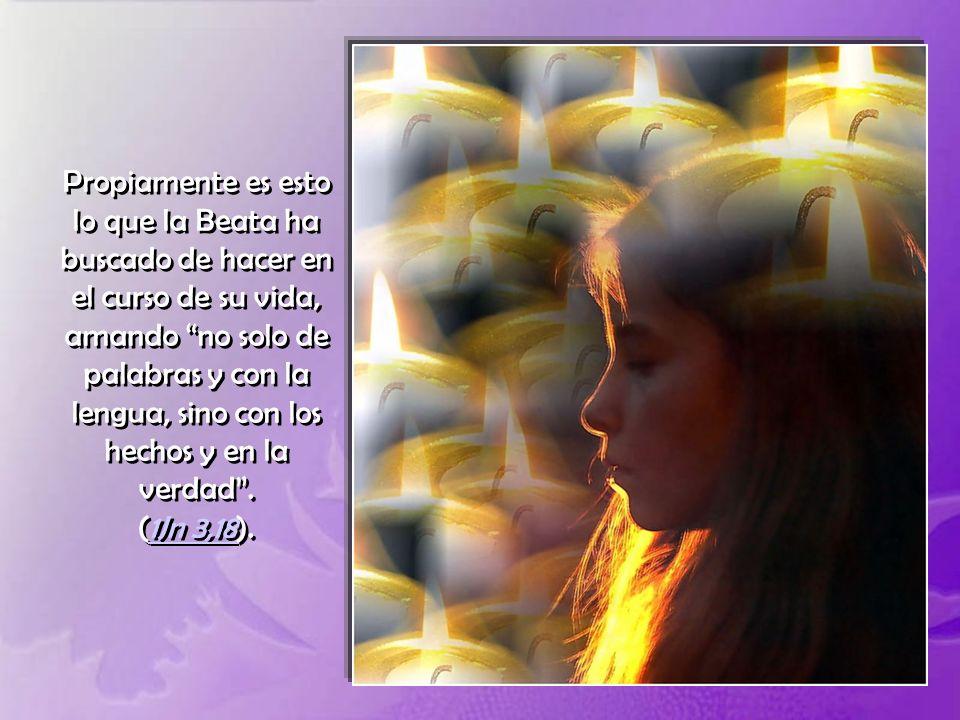 Propiamente es esto lo que la Beata ha buscado de hacer en el curso de su vida, amando no solo de palabras y con la lengua, sino con los hechos y en la verdad .