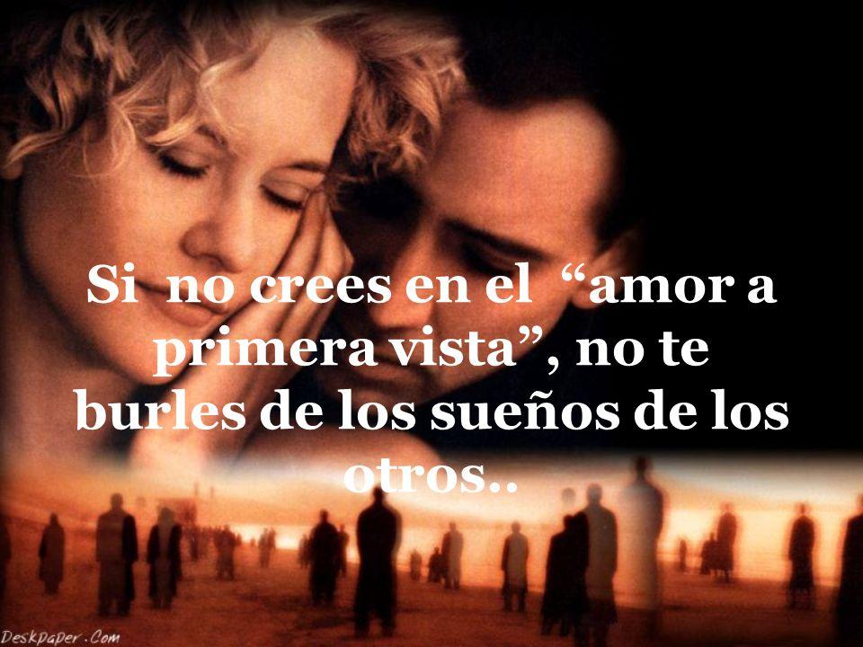 Si no crees en el amor a primera vista , no te burles de los sueños de los otros..