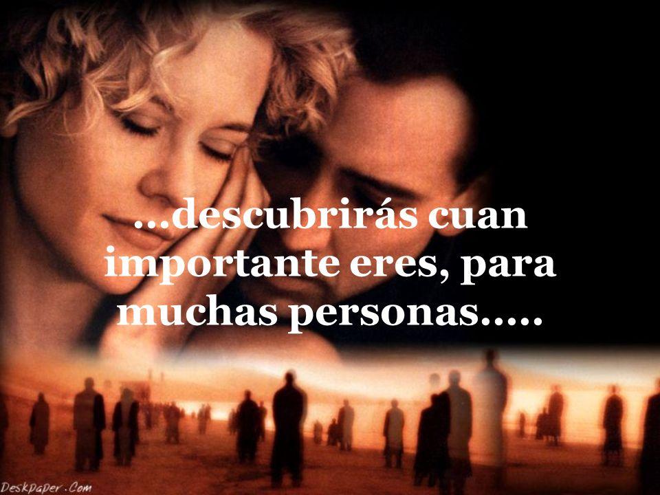 ...descubrirás cuan importante eres, para muchas personas.....
