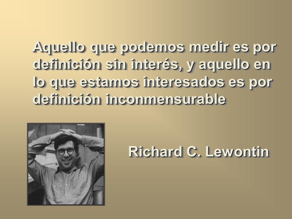 Aquello que podemos medir es por definición sin interés, y aquello en lo que estamos interesados es por definición inconmensurable Richard C.