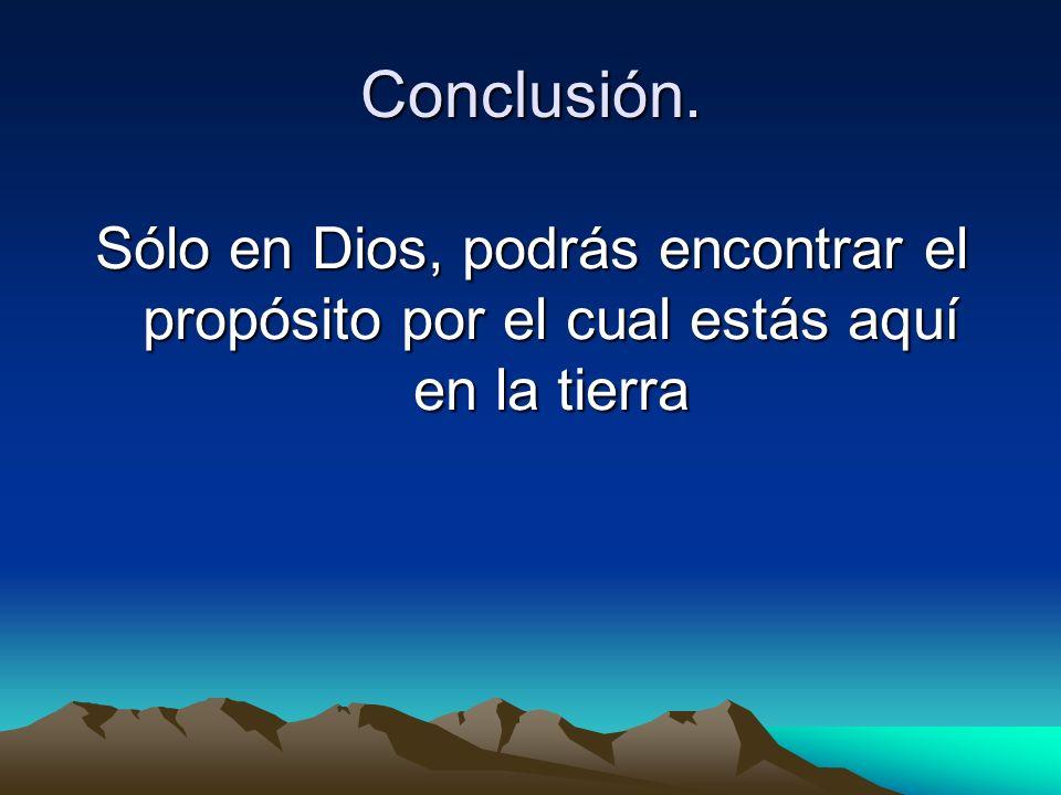 Conclusión. Sólo en Dios, podrás encontrar el propósito por el cual estás aquí en la tierra