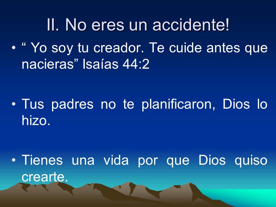 II. No eres un accidente! Yo soy tu creador. Te cuide antes que nacieras Isaías 44:2. Tus padres no te planificaron, Dios lo hizo.