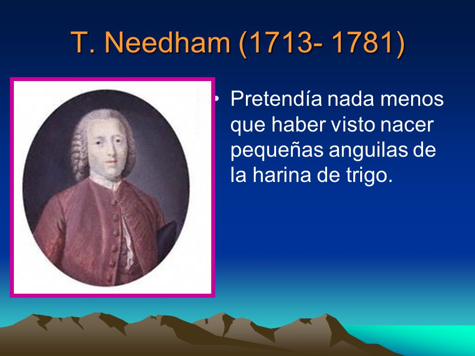 T. Needham (1713- 1781) Pretendía nada menos que haber visto nacer pequeñas anguilas de la harina de trigo.