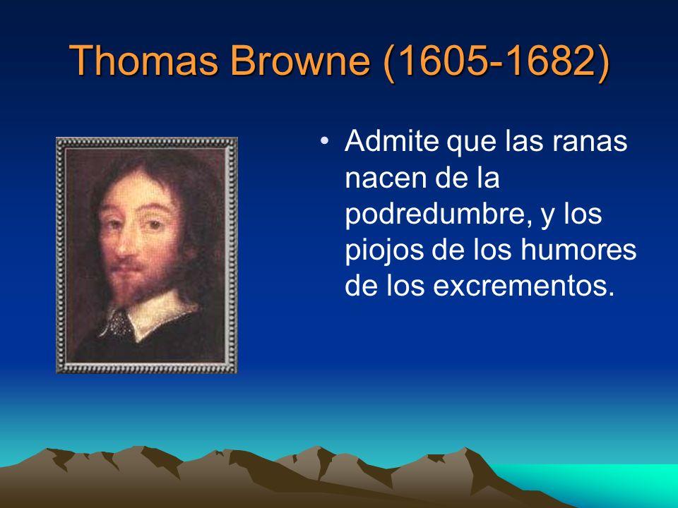 Thomas Browne (1605-1682) Admite que las ranas nacen de la podredumbre, y los piojos de los humores de los excrementos.