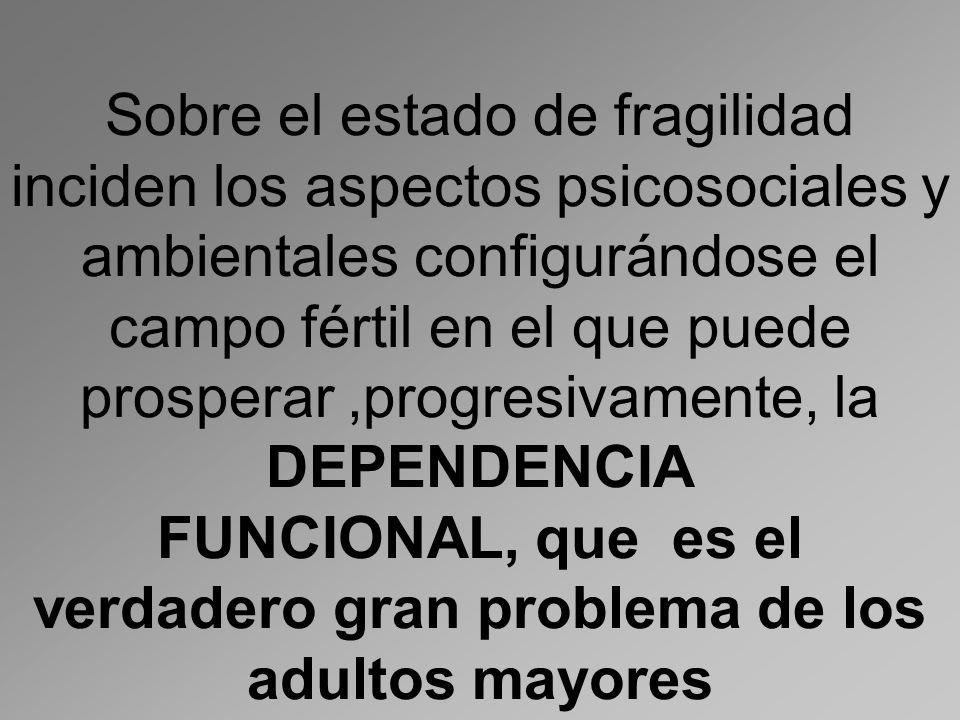 Sobre el estado de fragilidad inciden los aspectos psicosociales y ambientales configurándose el campo fértil en el que puede prosperar ,progresivamente, la DEPENDENCIA FUNCIONAL, que es el verdadero gran problema de los adultos mayores