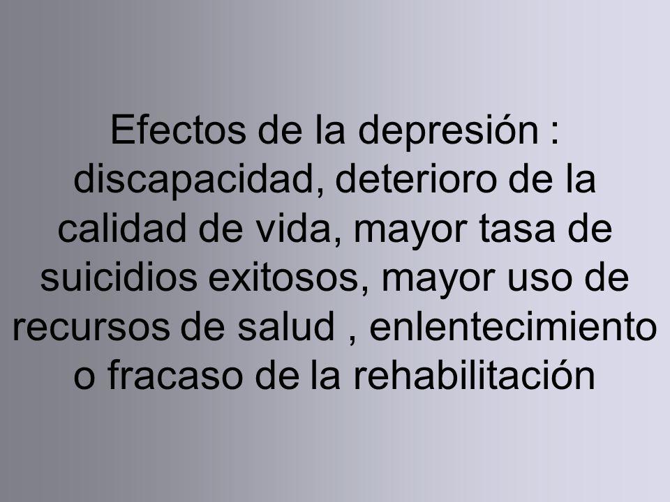 Efectos de la depresión : discapacidad, deterioro de la calidad de vida, mayor tasa de suicidios exitosos, mayor uso de recursos de salud , enlentecimiento o fracaso de la rehabilitación