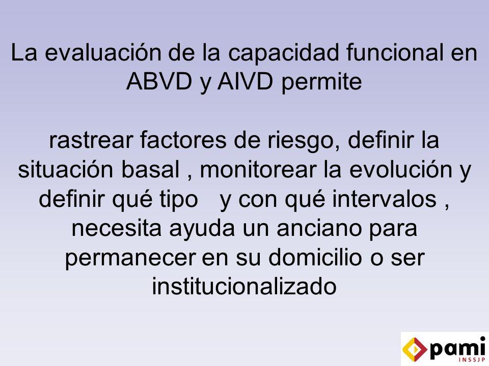 La evaluación de la capacidad funcional en ABVD y AIVD permite rastrear factores de riesgo, definir la situación basal , monitorear la evolución y definir qué tipo y con qué intervalos , necesita ayuda un anciano para permanecer en su domicilio o ser institucionalizado