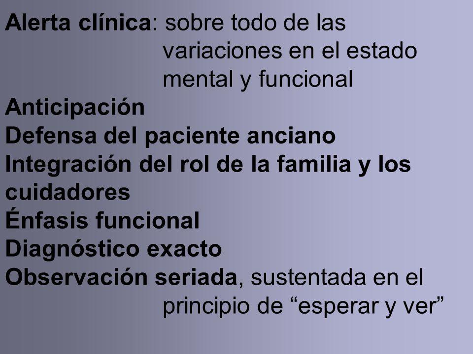Alerta clínica: sobre todo de las variaciones en el estado mental y funcional Anticipación Defensa del paciente anciano Integración del rol de la familia y los cuidadores Énfasis funcional Diagnóstico exacto Observación seriada, sustentada en el principio de esperar y ver