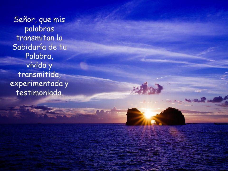 Señor, que mis palabras transmitan la Sabiduría de tu Palabra, vivida y transmitida, experimentada y testimoniada.