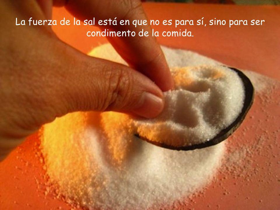 La fuerza de la sal está en que no es para sí, sino para ser condimento de la comida.