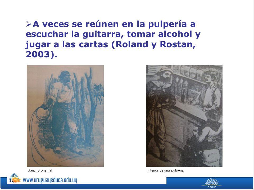 A veces se reúnen en la pulpería a escuchar la guitarra, tomar alcohol y jugar a las cartas (Roland y Rostan, 2003).