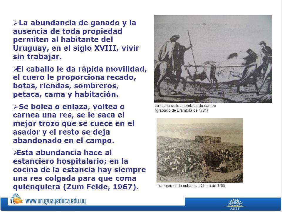 La abundancia de ganado y la ausencia de toda propiedad permiten al habitante del Uruguay, en el siglo XVIII, vivir sin trabajar.