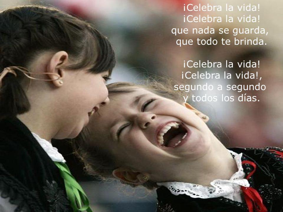 ¡Celebra la vida. que nada se guarda, que todo te brinda.