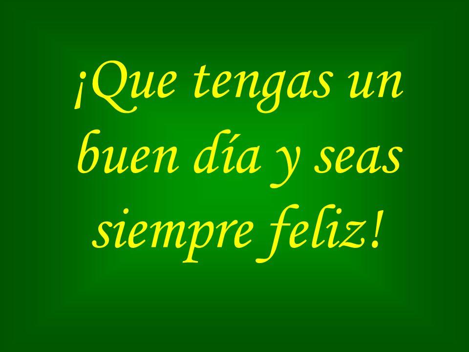 ¡Que tengas un buen día y seas siempre feliz!