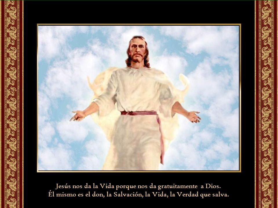 Jesús nos da la Vida porque nos da gratuitamente a Dios.