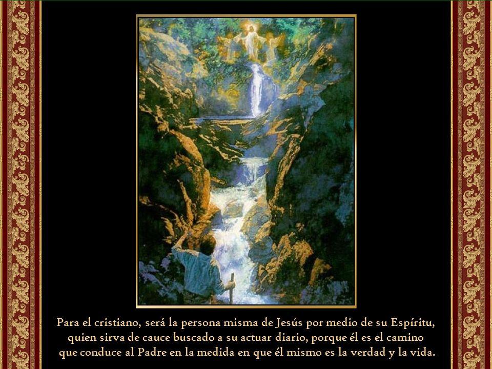 Para el cristiano, será la persona misma de Jesús por medio de su Espíritu, quien sirva de cauce buscado a su actuar diario, porque él es el camino