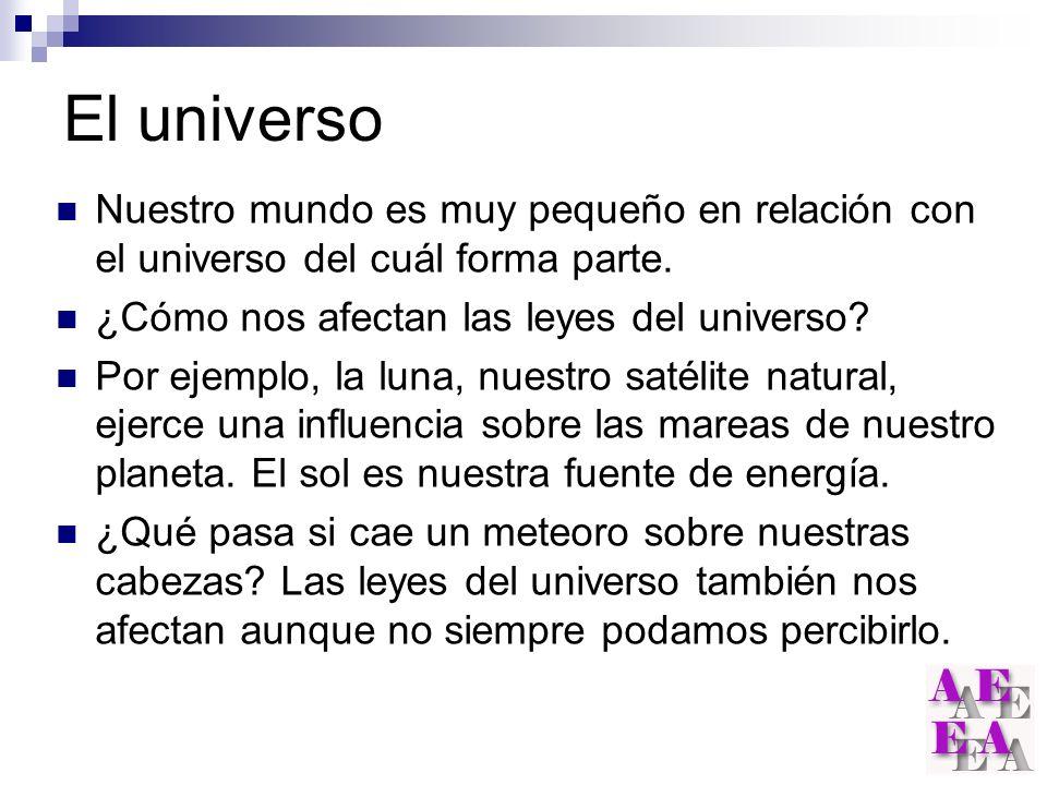 El universo Nuestro mundo es muy pequeño en relación con el universo del cuál forma parte. ¿Cómo nos afectan las leyes del universo