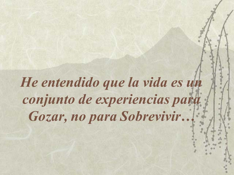 He entendido que la vida es un conjunto de experiencias para Gozar, no para Sobrevivir…