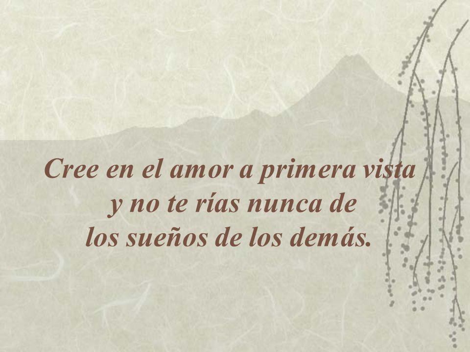 Cree en el amor a primera vista y no te rías nunca de los sueños de los demás.