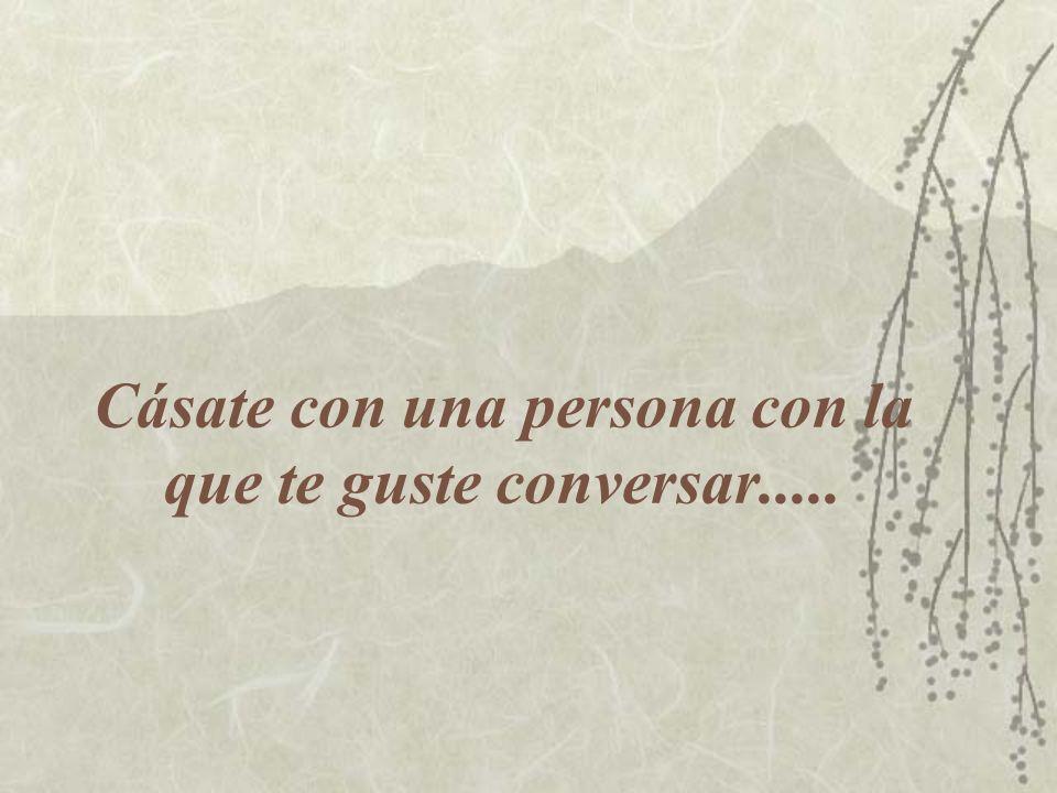 Cásate con una persona con la que te guste conversar.....