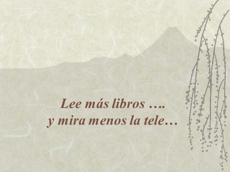 Lee más libros …. y mira menos la tele…