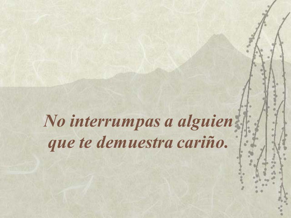 No interrumpas a alguien que te demuestra cariño.
