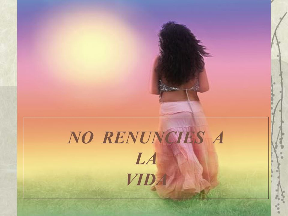 NO RENUNCIES A LA VIDA
