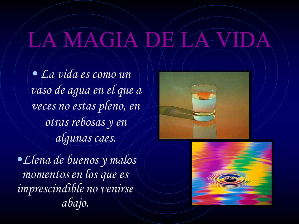 LA MAGIA DE LA VIDA La vida es como un vaso de agua en el que a veces no estas pleno, en otras rebosas y en algunas caes.