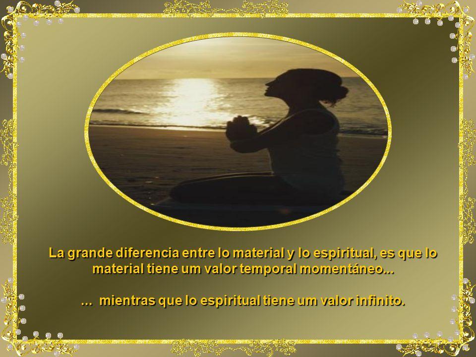 ... mientras que lo espiritual tiene um valor infinito.