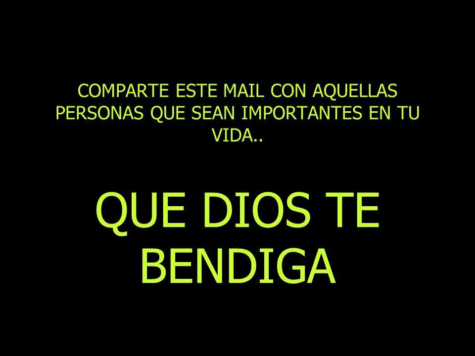 COMPARTE ESTE MAIL CON AQUELLAS PERSONAS QUE SEAN IMPORTANTES EN TU VIDA.. QUE DIOS TE BENDIGA