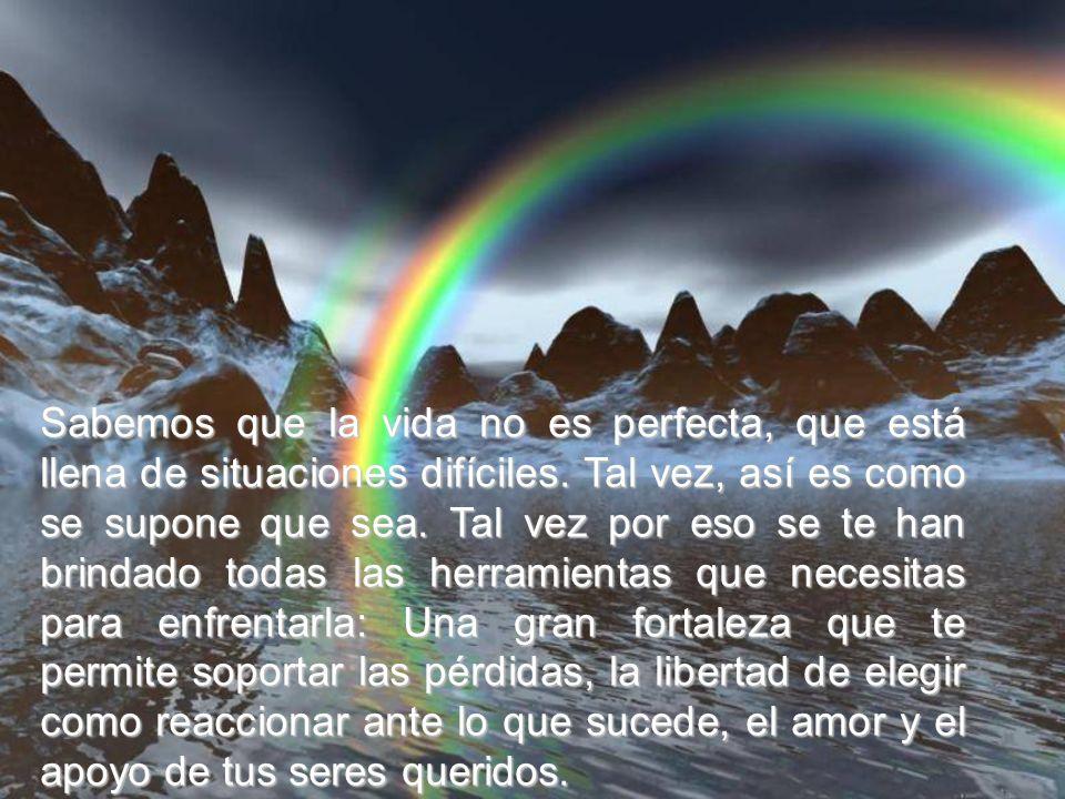 Sabemos que la vida no es perfecta, que está llena de situaciones difíciles.