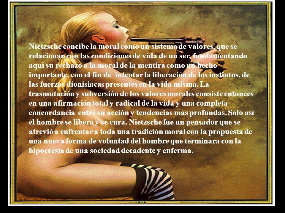Nietzsche concibe la moral como un sistema de valores, que se relacionan con las condiciones de vida de un ser, fundamentando aquí su rechazo a la moral de la mentira como un hecho importante, con el fin de intentar la liberación de los instintos, de las fuerzas dionisiacas presentes en la vida misma.