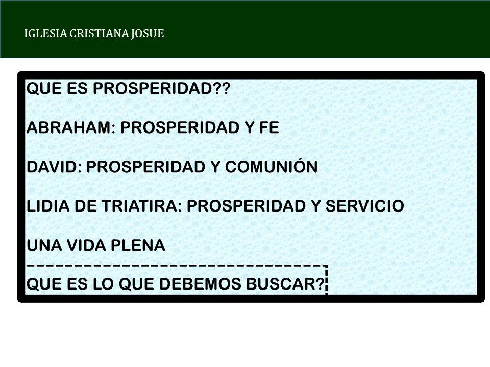 QUE ES PROSPERIDAD ABRAHAM: PROSPERIDAD Y FE. DAVID: PROSPERIDAD Y COMUNIÓN. LIDIA DE TRIATIRA: PROSPERIDAD Y SERVICIO.