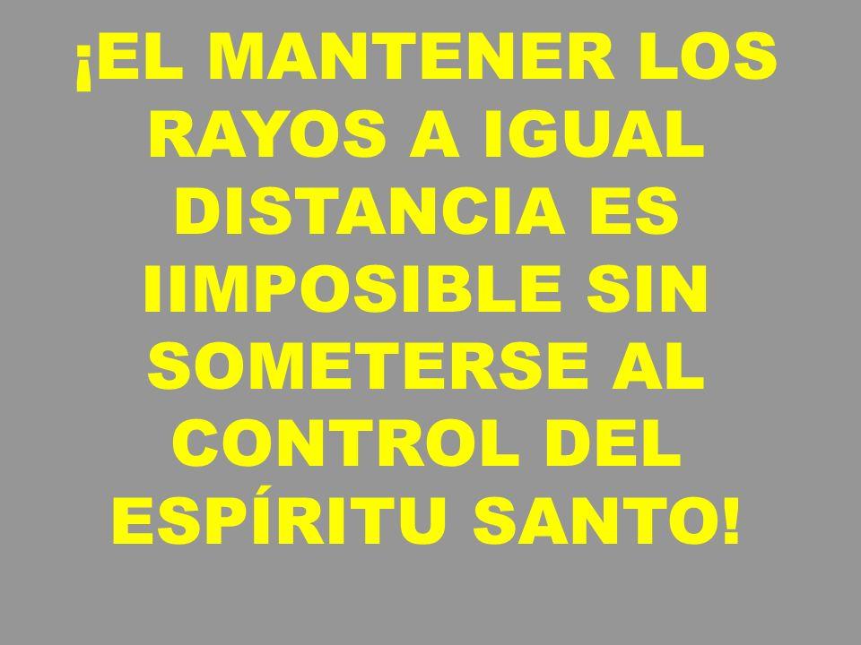 ¡EL MANTENER LOS RAYOS A IGUAL DISTANCIA ES IIMPOSIBLE SIN SOMETERSE AL CONTROL DEL ESPÍRITU SANTO!