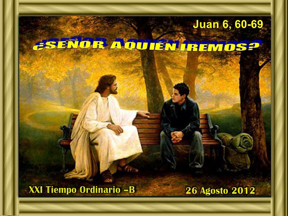 Juan 6, 60-69 XXI Tiempo Ordinario –B 26 Agosto 2012