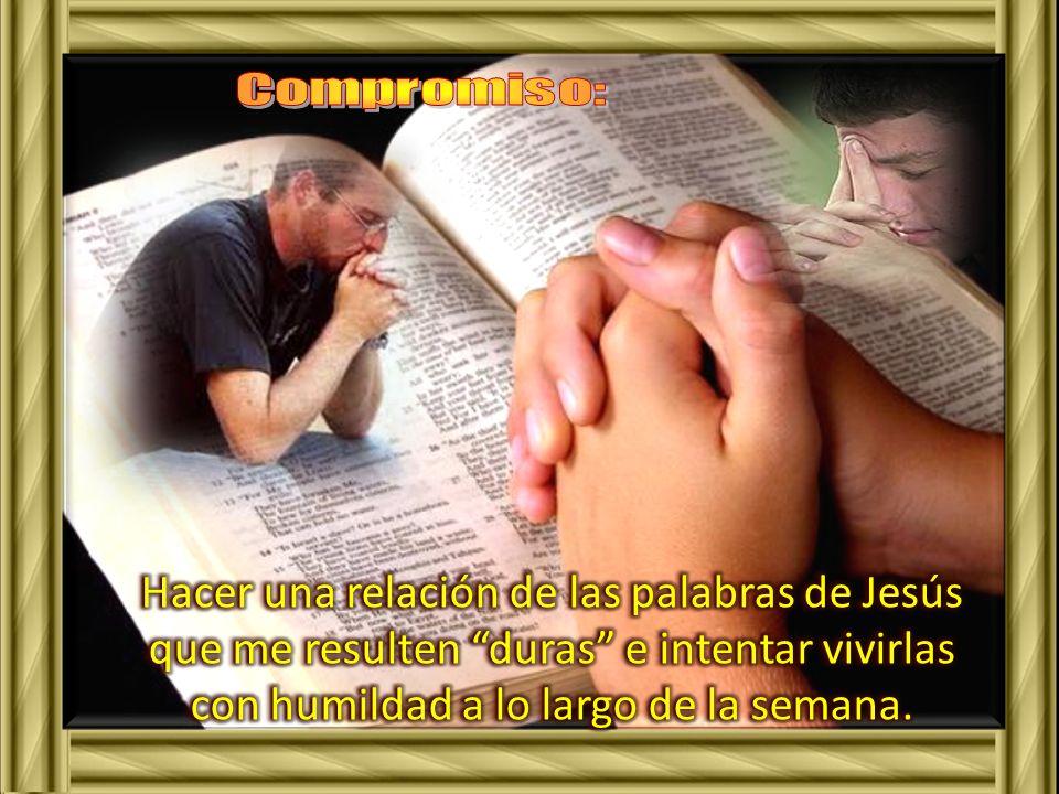 Compromiso: Hacer una relación de las palabras de Jesús que me resulten duras e intentar vivirlas con humildad a lo largo de la semana.