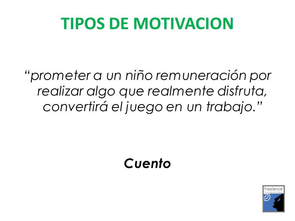 TIPOS DE MOTIVACION prometer a un niño remuneración por realizar algo que realmente disfruta, convertirá el juego en un trabajo.