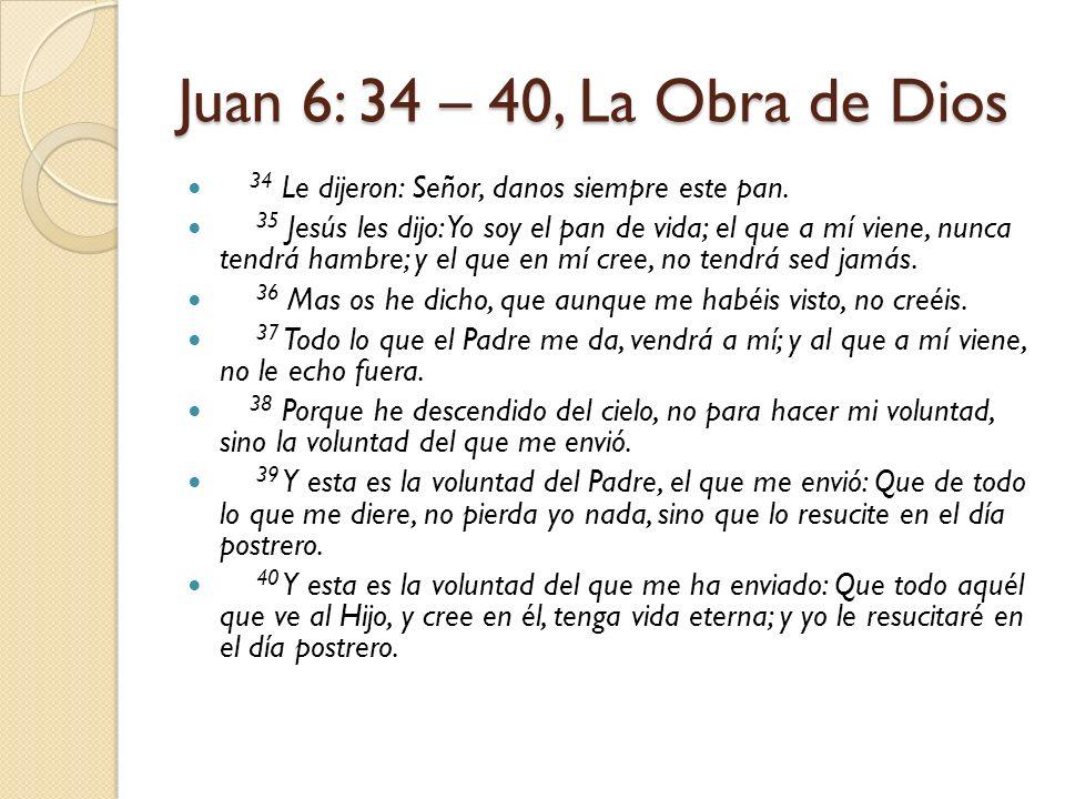 Juan 6: 34 – 40, La Obra de Dios 34 Le dijeron: Señor, danos siempre este pan.