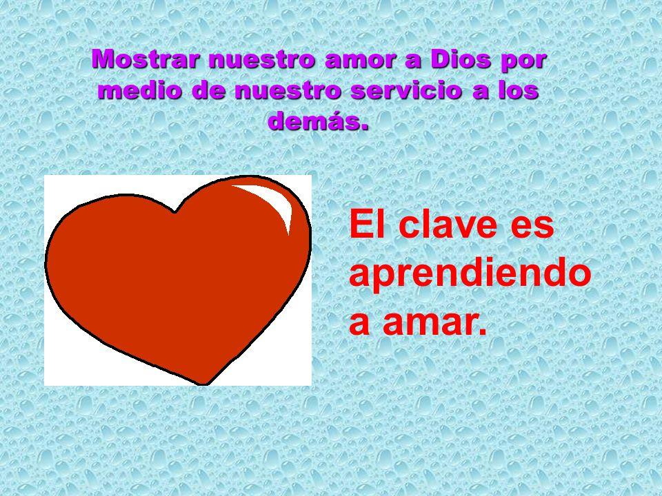Mostrar nuestro amor a Dios por medio de nuestro servicio a los demás.