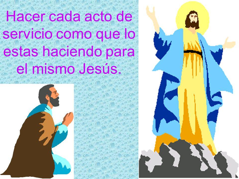 Hacer cada acto de servicio como que lo estas haciendo para el mismo Jesús.