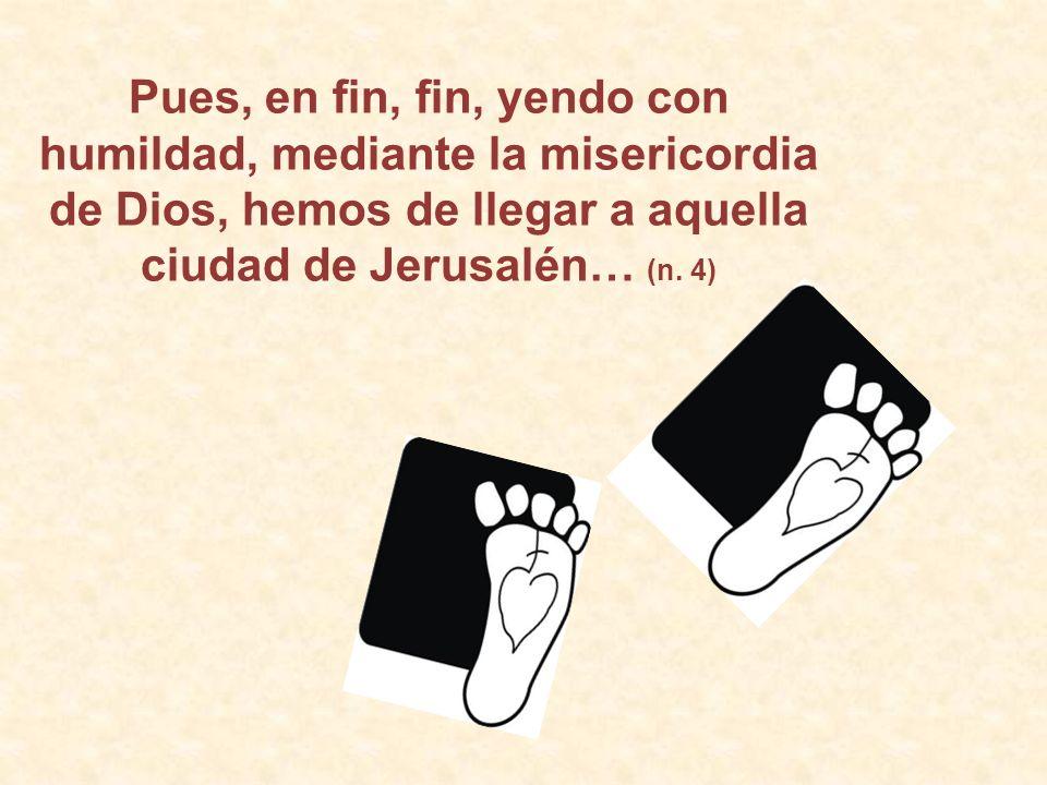 Pues, en fin, fin, yendo con humildad, mediante la misericordia de Dios, hemos de llegar a aquella ciudad de Jerusalén… (n.