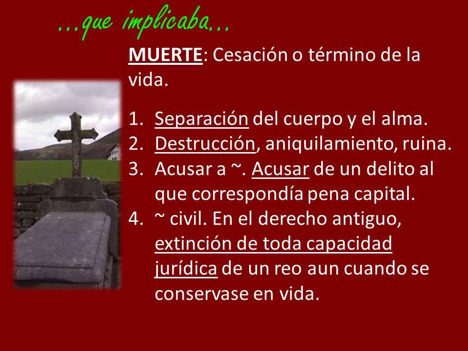 …que implicaba… MUERTE: Cesación o término de la vida.
