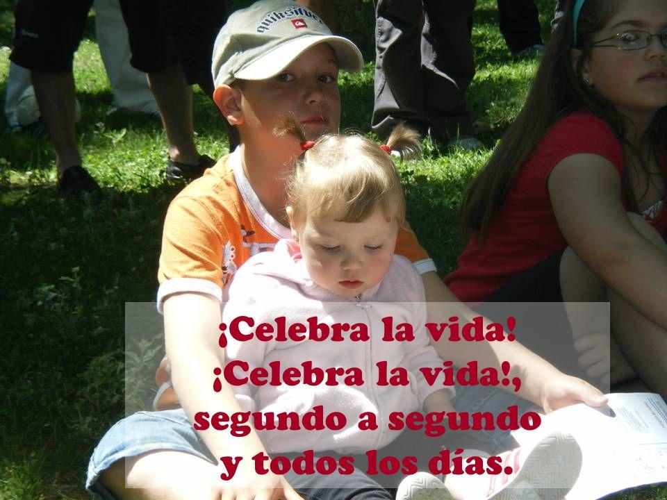 ¡Celebra la vida! ¡Celebra la vida!, segundo a segundo y todos los días.
