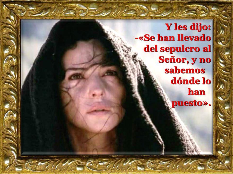 Y les dijo: -«Se han llevado del sepulcro al Señor, y no sabemos