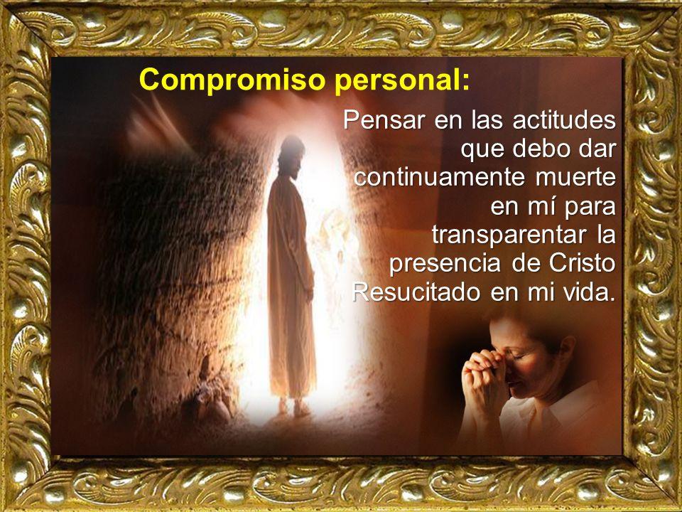 Compromiso personal: Pensar en las actitudes que debo dar continuamente muerte en mí para transparentar la presencia de Cristo Resucitado en mi vida.