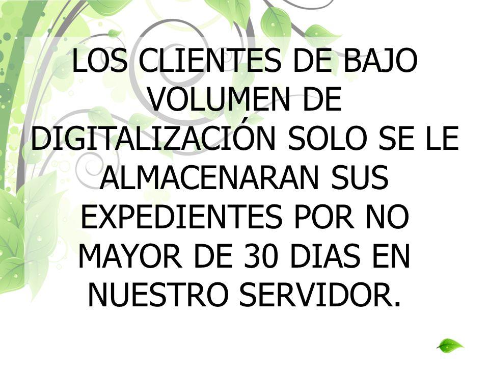 LOS CLIENTES DE BAJO VOLUMEN DE DIGITALIZACIÓN SOLO SE LE ALMACENARAN SUS EXPEDIENTES POR NO MAYOR DE 30 DIAS EN NUESTRO SERVIDOR.