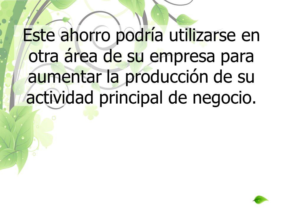 Este ahorro podría utilizarse en otra área de su empresa para aumentar la producción de su actividad principal de negocio.